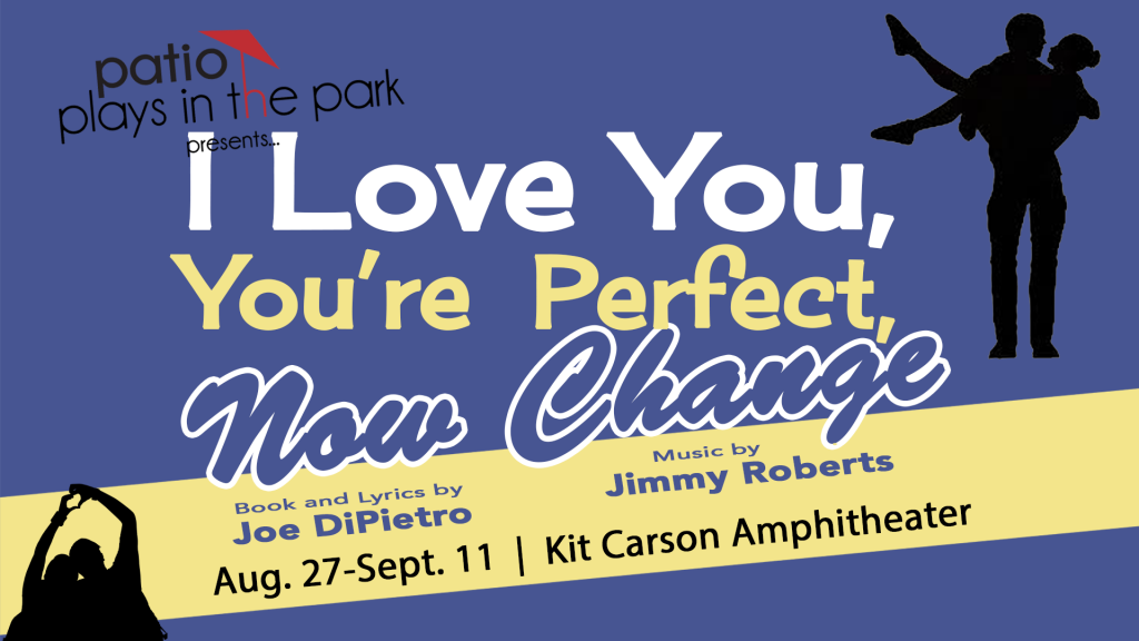 Banner graphic for show. Blue background with a yellow diagonal stripe. Two silhouettes of couples. Text reads: Patio Plays in the Park presents... I Love You, You're Perfect, Now Change Book and Lyrics by Joe DiPietro Music by Jimmy Roberts August 27-September 11 Kit Carson Amphitheater