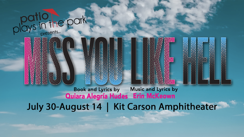 Banner graphic for production. Text over a cloud background. Text reads: Patio Plays in the Park presents... Miss You Like Hell book and Lyrics by Quiara Alegría Hudes, Music and Lyrics by Erin McKeown July 30-August 14 Kit Carson Amphitheater